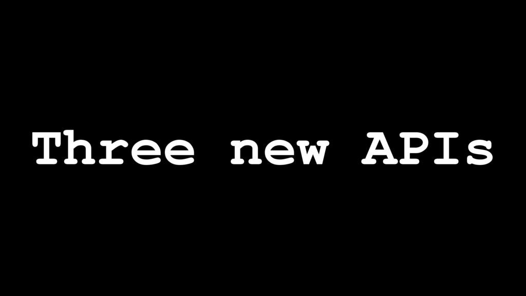 Three new APIs