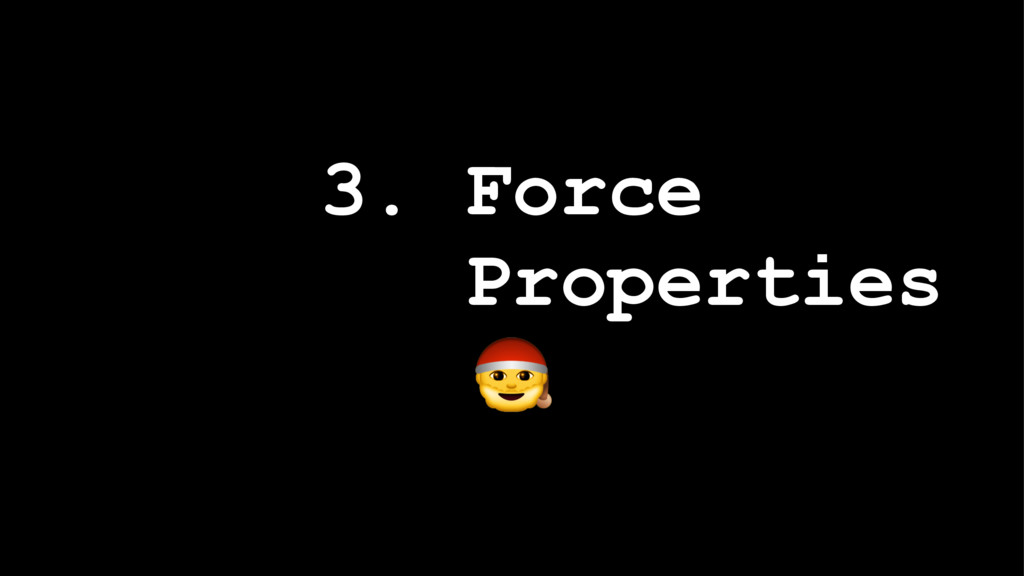 3. Force Properties !