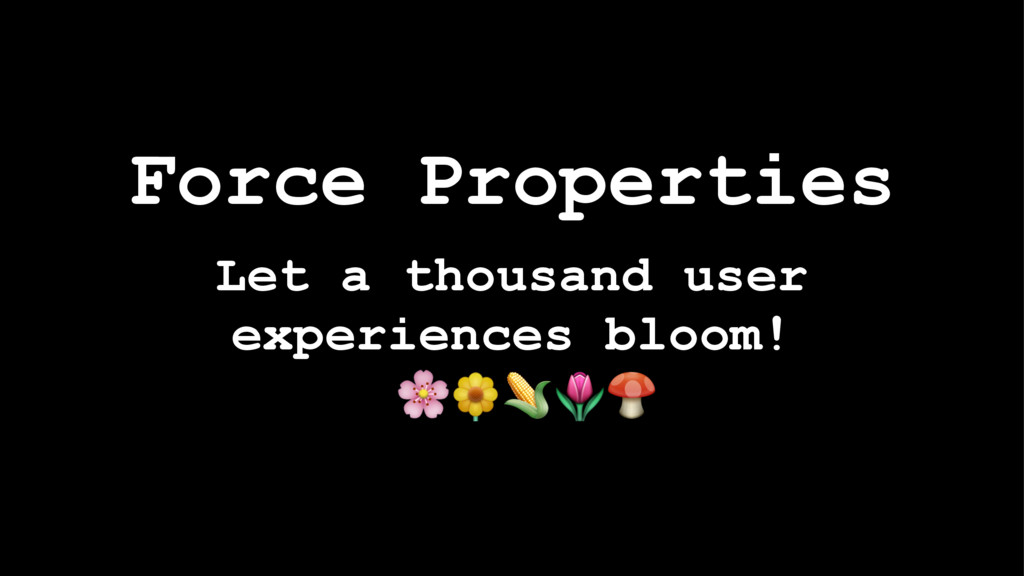 Force Properties Let a thousand user experience...
