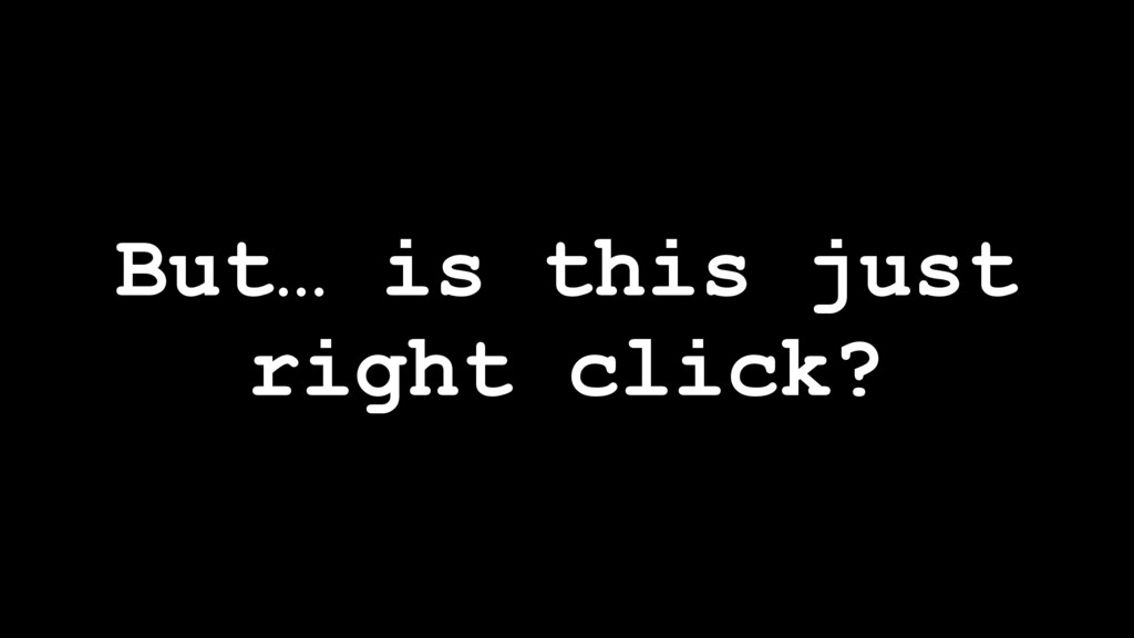 But… is this just right click?