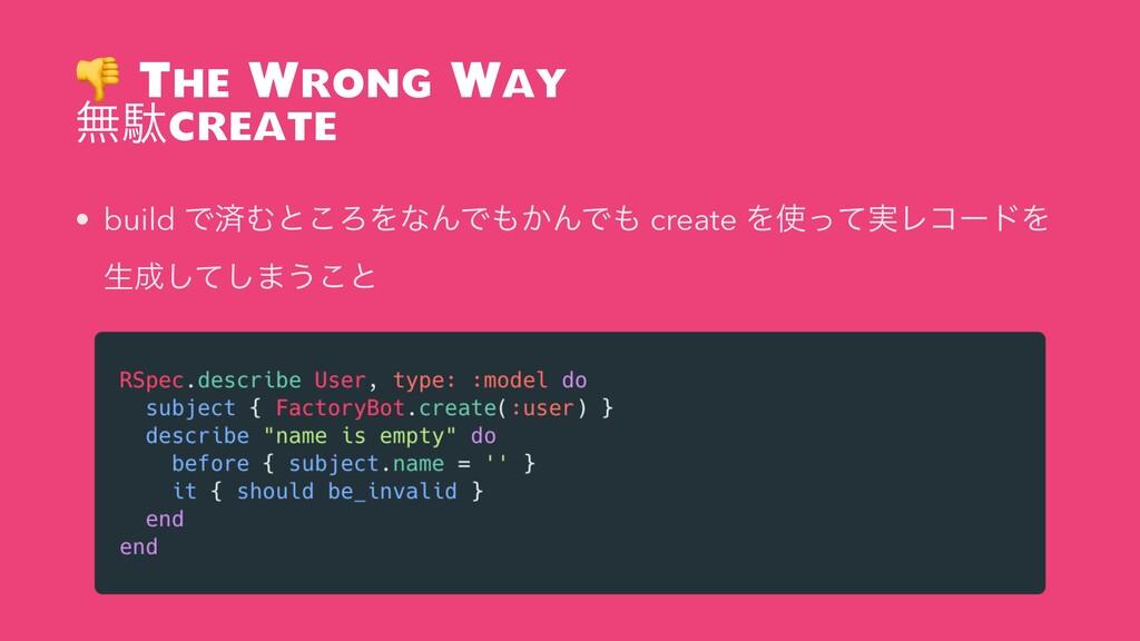The Wrong Way ແବcreate • build ͰࡁΉͱ͜ΖΛͳΜͰ͔ΜͰ...