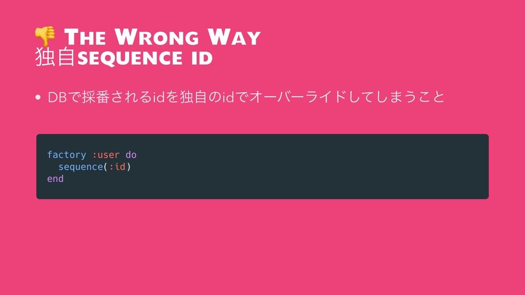 The Wrong Way ಠࣗsequence id • DBͰ࠾൪͞ΕΔidΛಠࣗͷid...