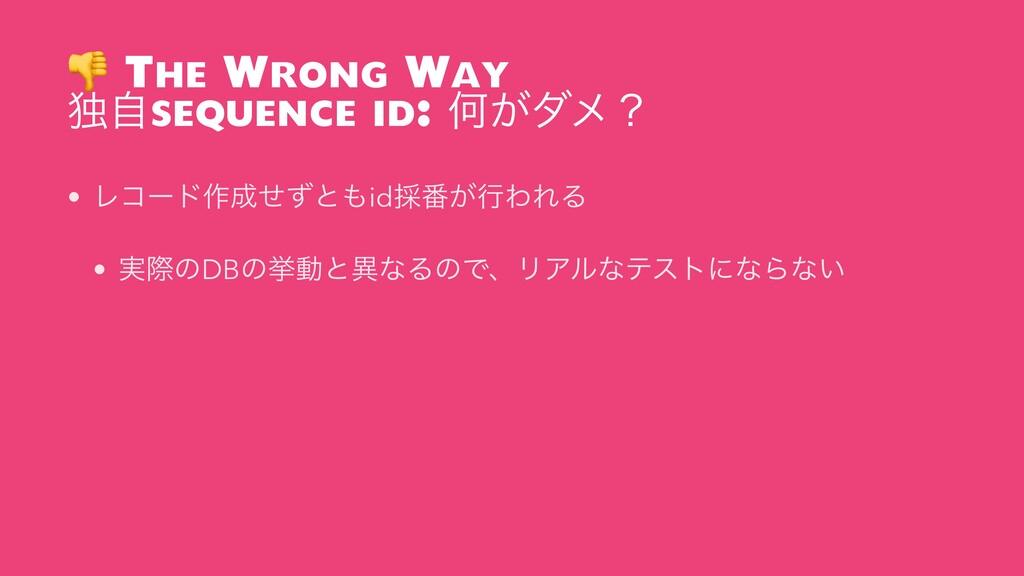 The Wrong Way ಠࣗsequence id: Կ͕μϝʁ • Ϩίʔυ࡞ͤͣͱ...