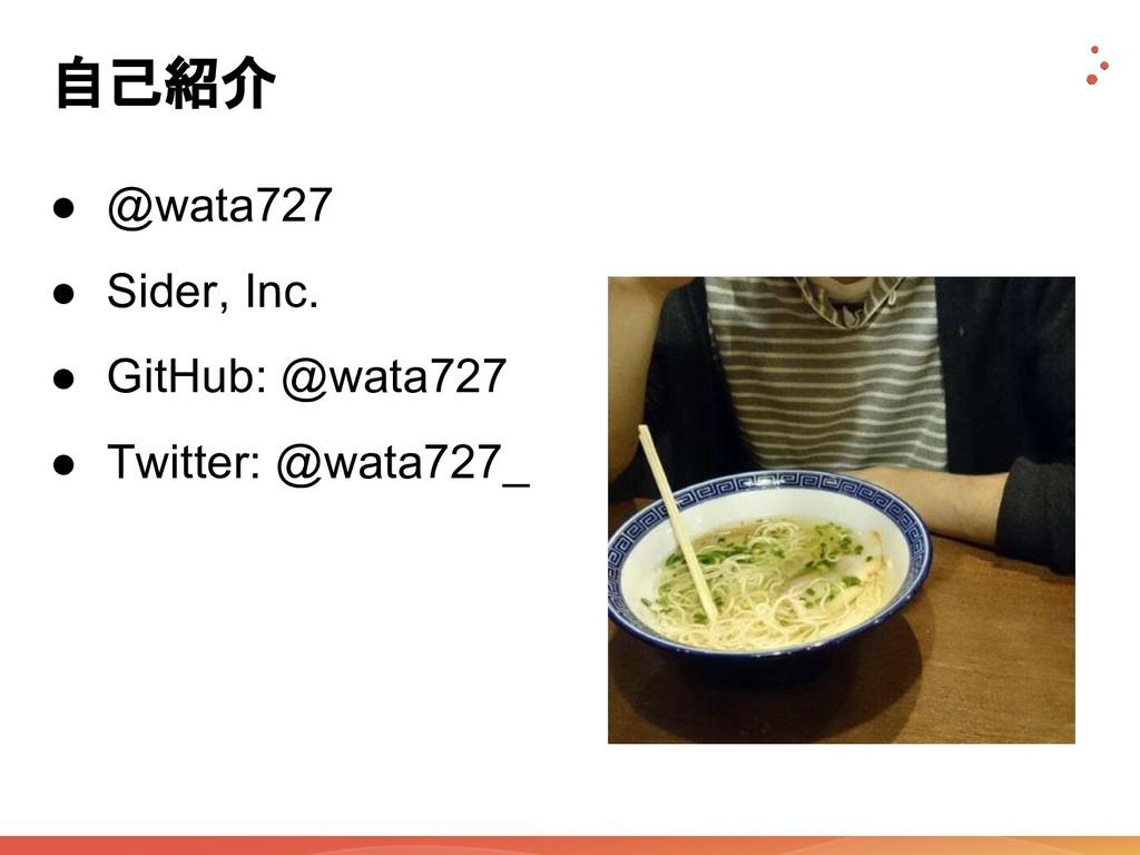 自己紹介 ● @wata727 ● Sider, Inc. ● GitHub: @wata72...