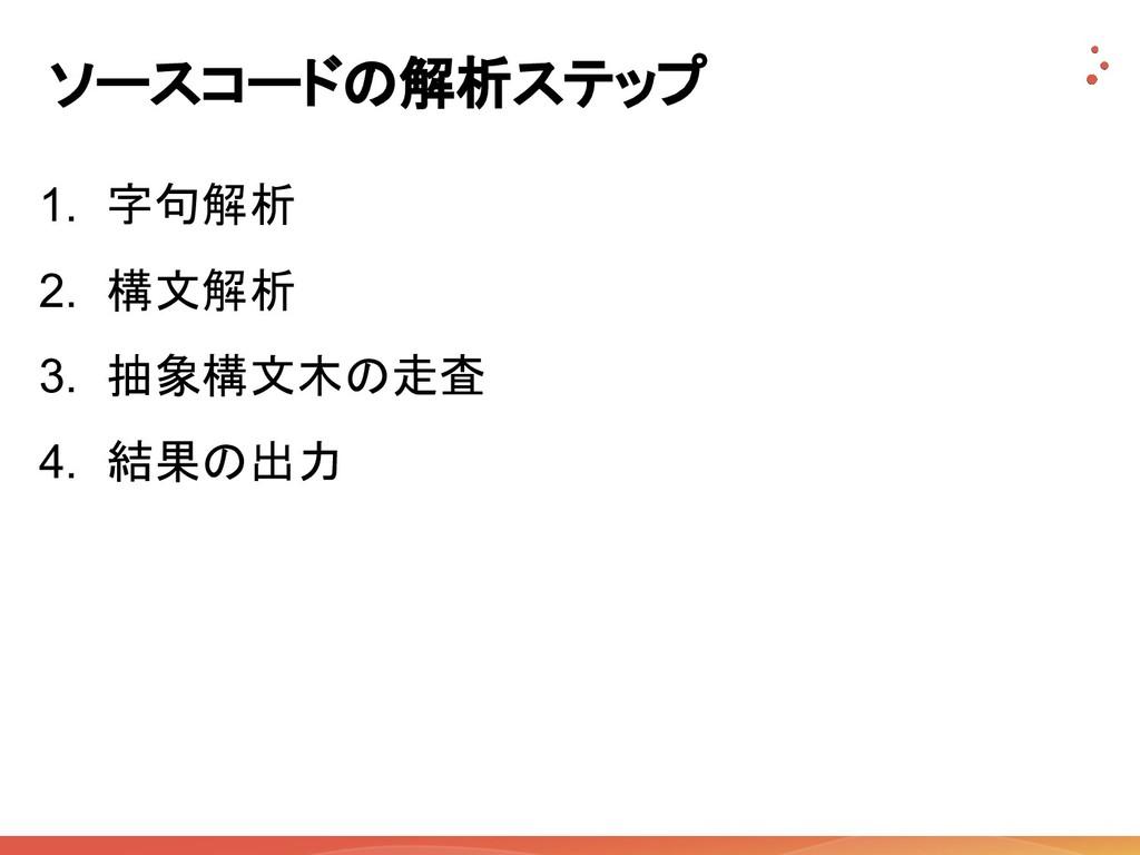 ソースコードの解析ステップ 1. 字句解析 2. 構文解析 3. 抽象構文木の走査 4. 結果...