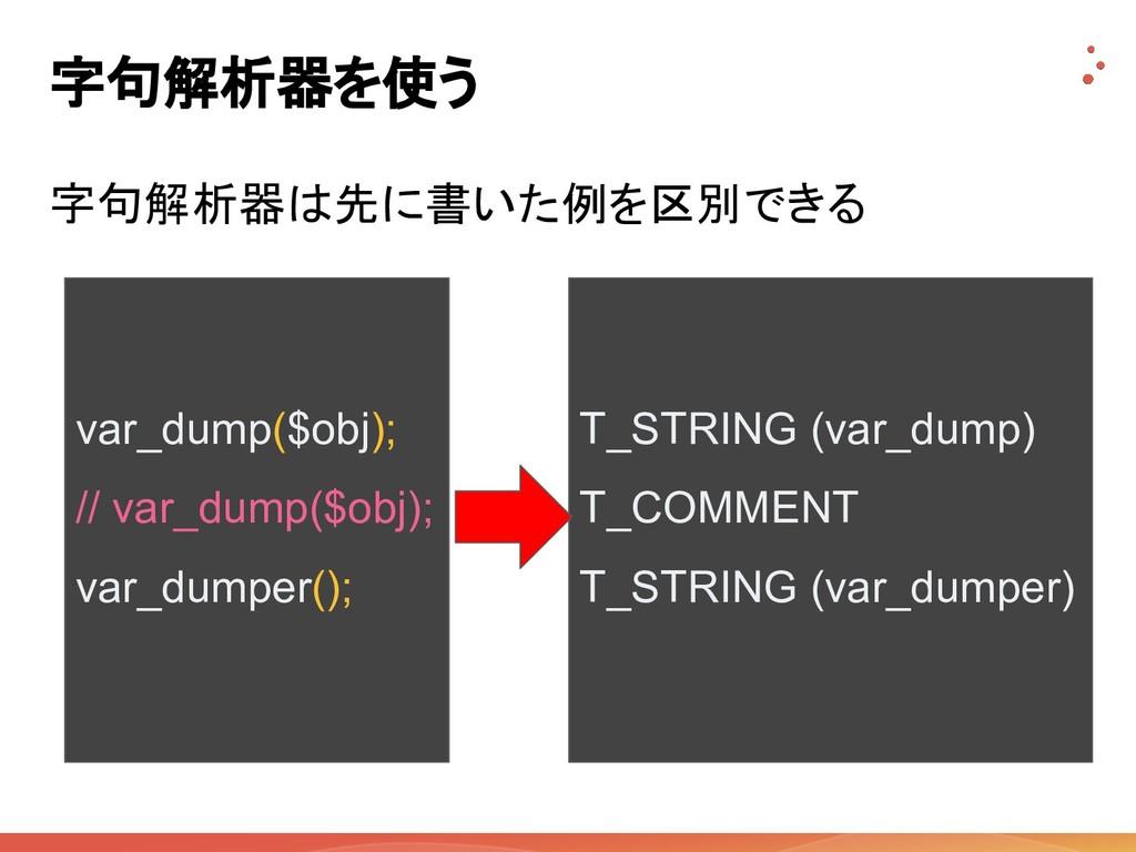 字句解析器を使う 字句解析器は先に書いた例を区別できる var_dump($obj); // ...