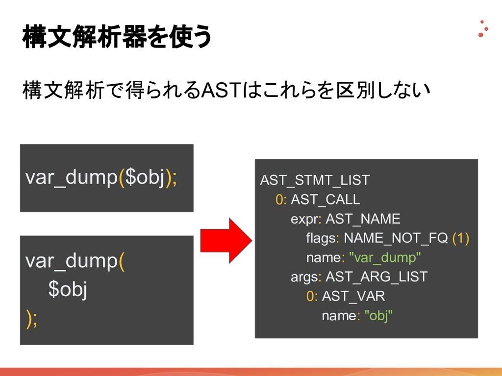 構文解析器を使う 構文解析で得られるASTはこれらを区別しない var_dump($obj);...