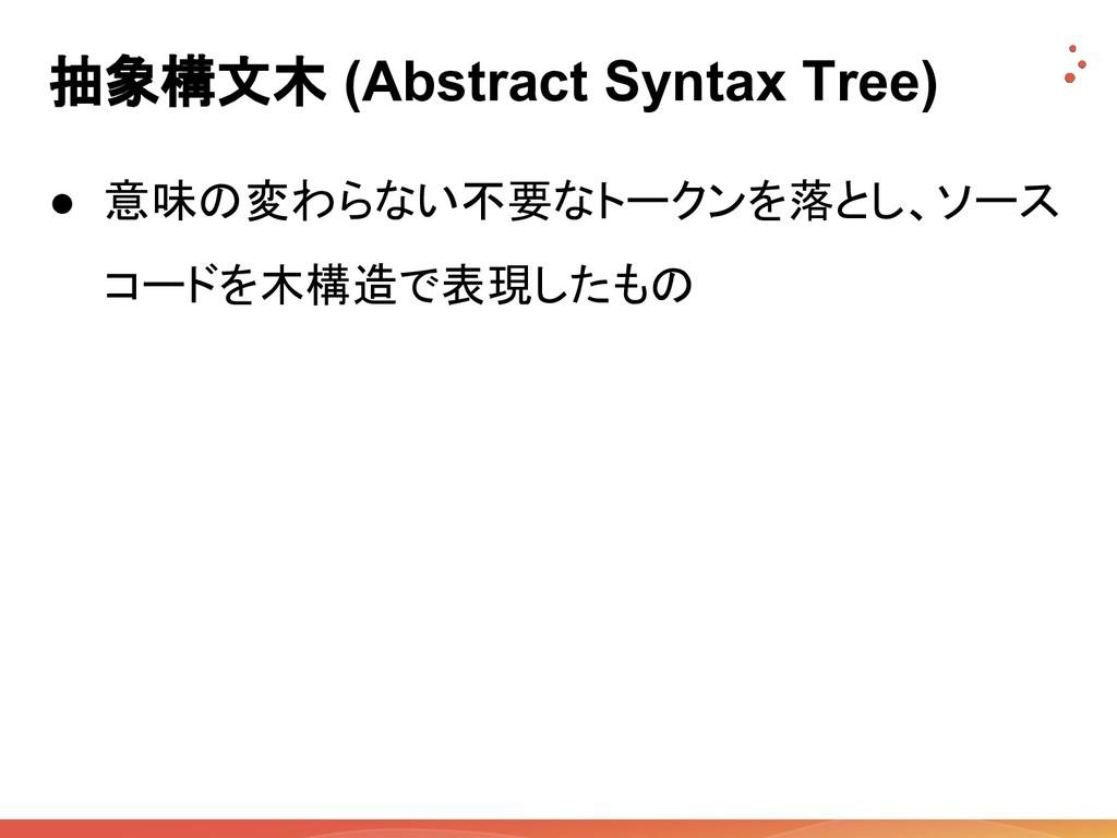 抽象構文木 (Abstract Syntax Tree) ● 意味の変わらない不要なトークンを...