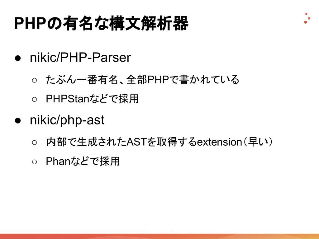 PHPの有名な構文解析器 ● nikic/PHP-Parser ○ たぶん一番有名、全部PHP...