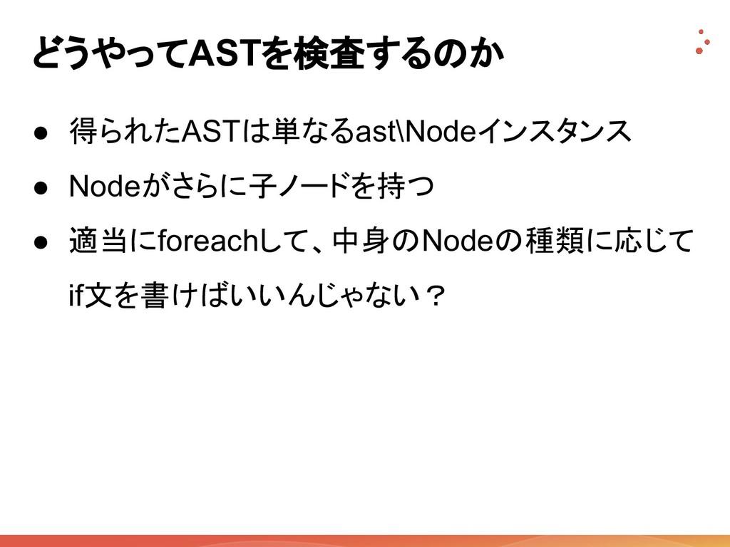 どうやってASTを検査するのか ● 得られたASTは単なるast\Nodeインスタンス ● N...