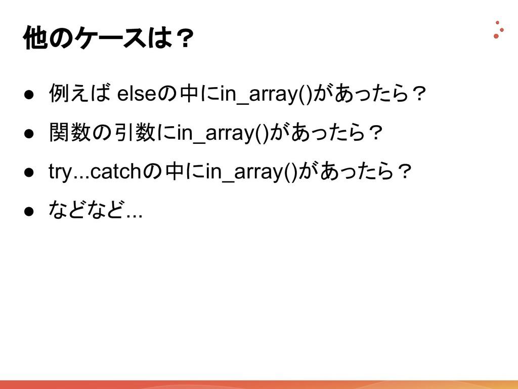 他のケースは? ● 例えば elseの中にin_array()があったら? ● 関数の引数にi...