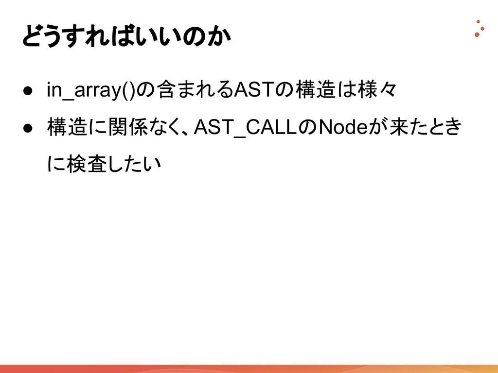 どうすればいいのか ● in_array()の含まれるASTの構造は様々 ● 構造に関係なく、...