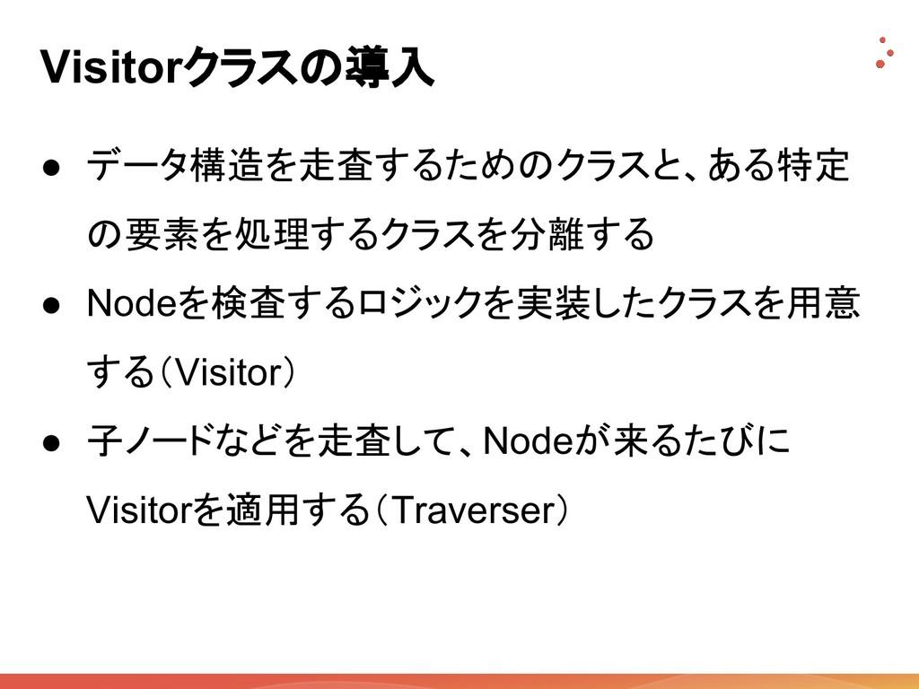Visitorクラスの導入 ● データ構造を走査するためのクラスと、ある特定 の要素を処理する...