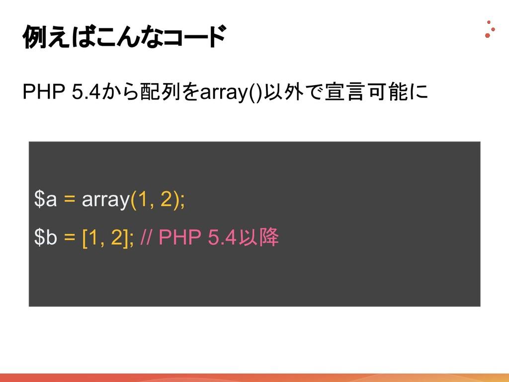 例えばこんなコード PHP 5.4から配列をarray()以外で宣言可能に $a = arra...