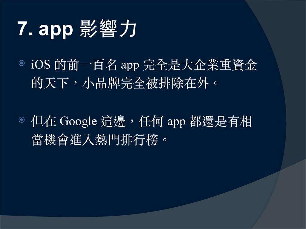 7. app 影響⼒力 ⦿ iOS 的前⼀一百名 app 完全是⼤大企業重資⾦金 的天下,⼩小...