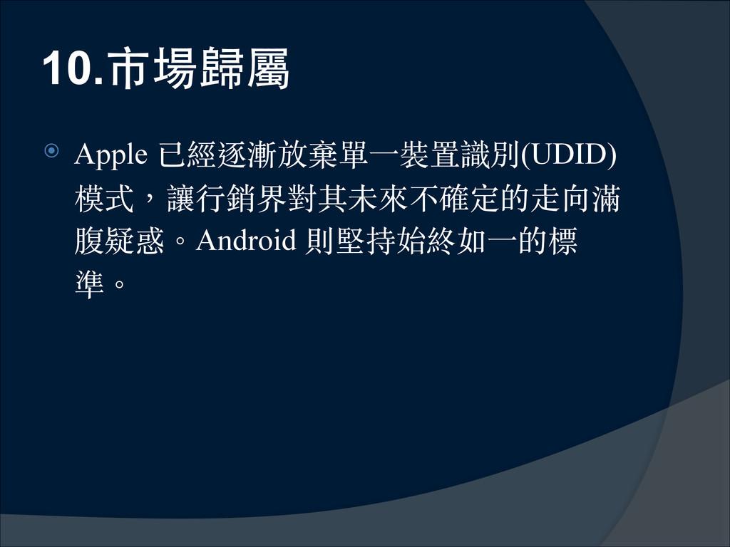 10.市場歸屬 ⦿ Apple 已經逐漸放棄單⼀一裝置識別(UDID) 模式,讓⾏行銷界對其未...