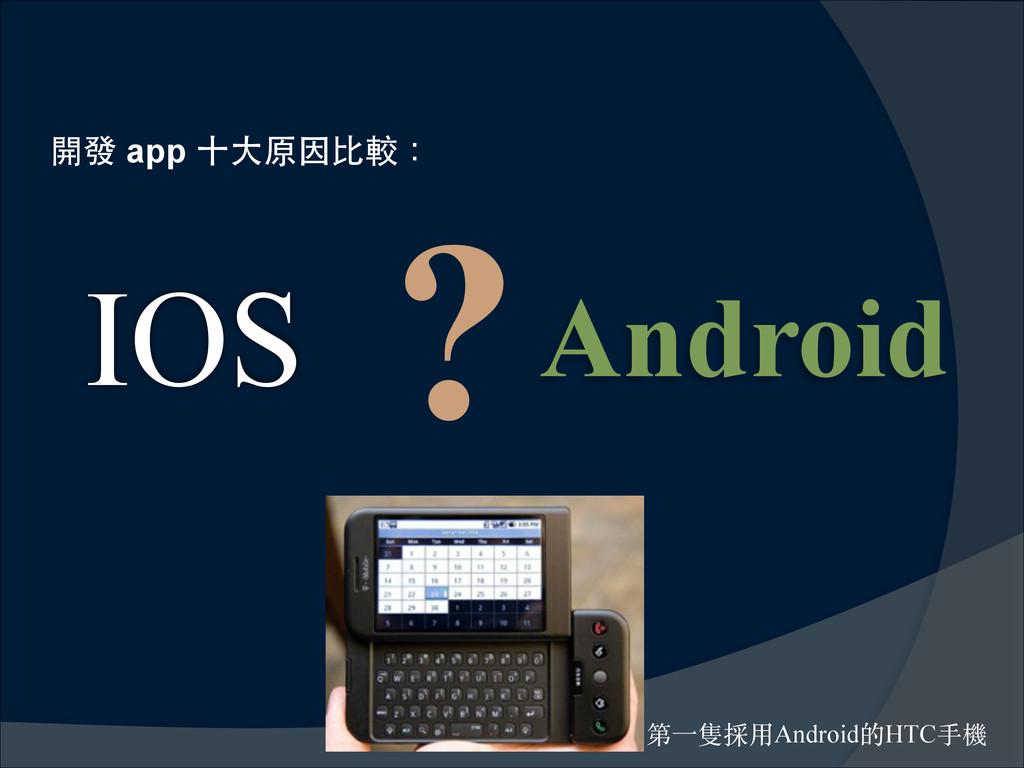 開發 app ⼗十⼤大原因⽐比較: IOS Android ? 第⼀一隻採⽤用Android...
