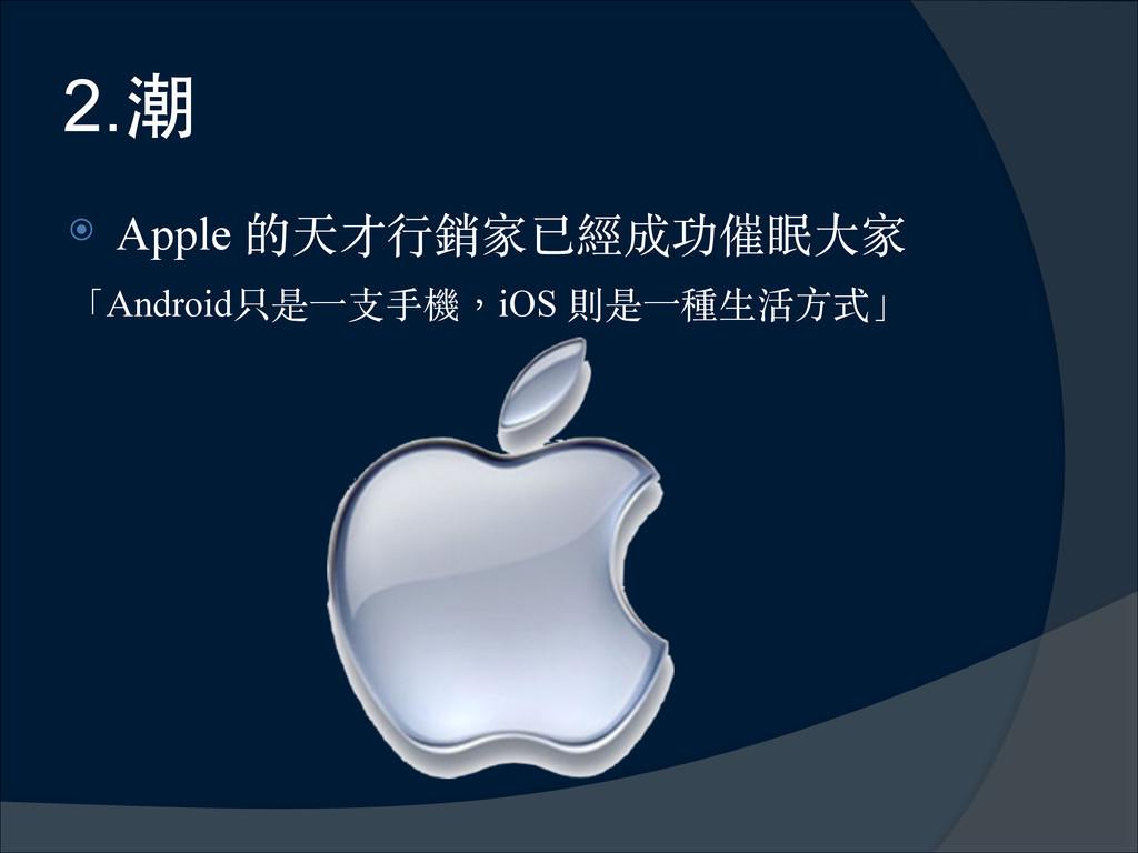 2.潮 ⦿ Apple 的天才⾏行銷家已經成功催眠⼤大家 「Android只是⼀一⽀支⼿手機,...