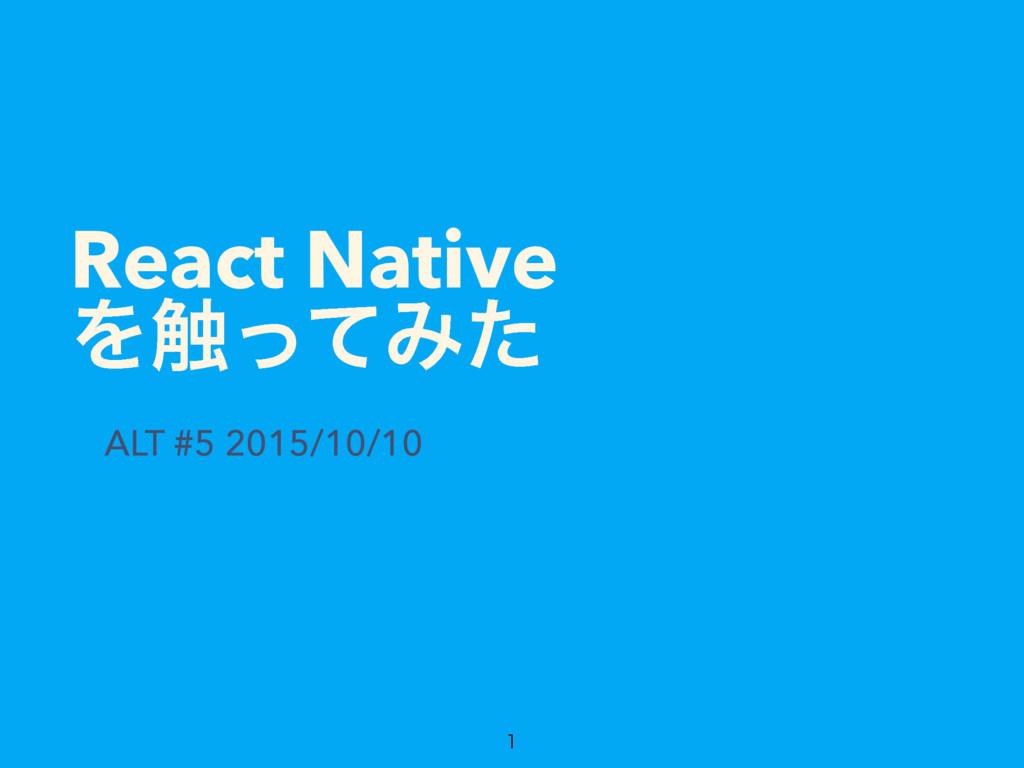 React Native Λ৮ͬͯΈͨ ALT #5 2015/10/10