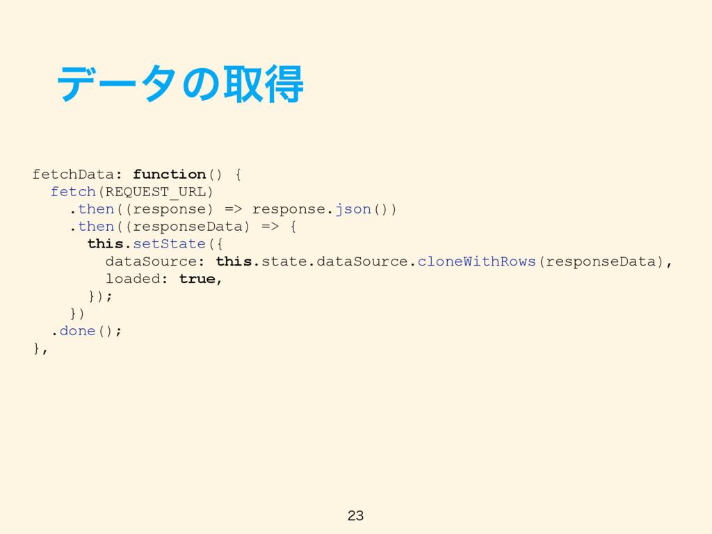 σʔλͷऔಘ fetchData: function() { fetch(REQUEST_UR...