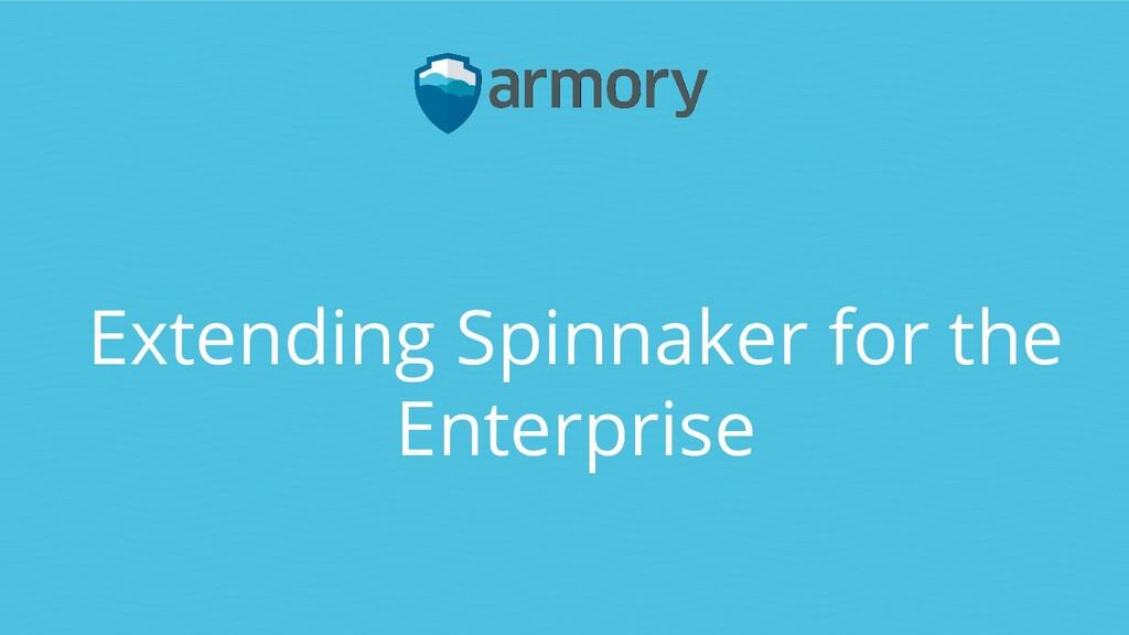 Extending Spinnaker for the Enterprise