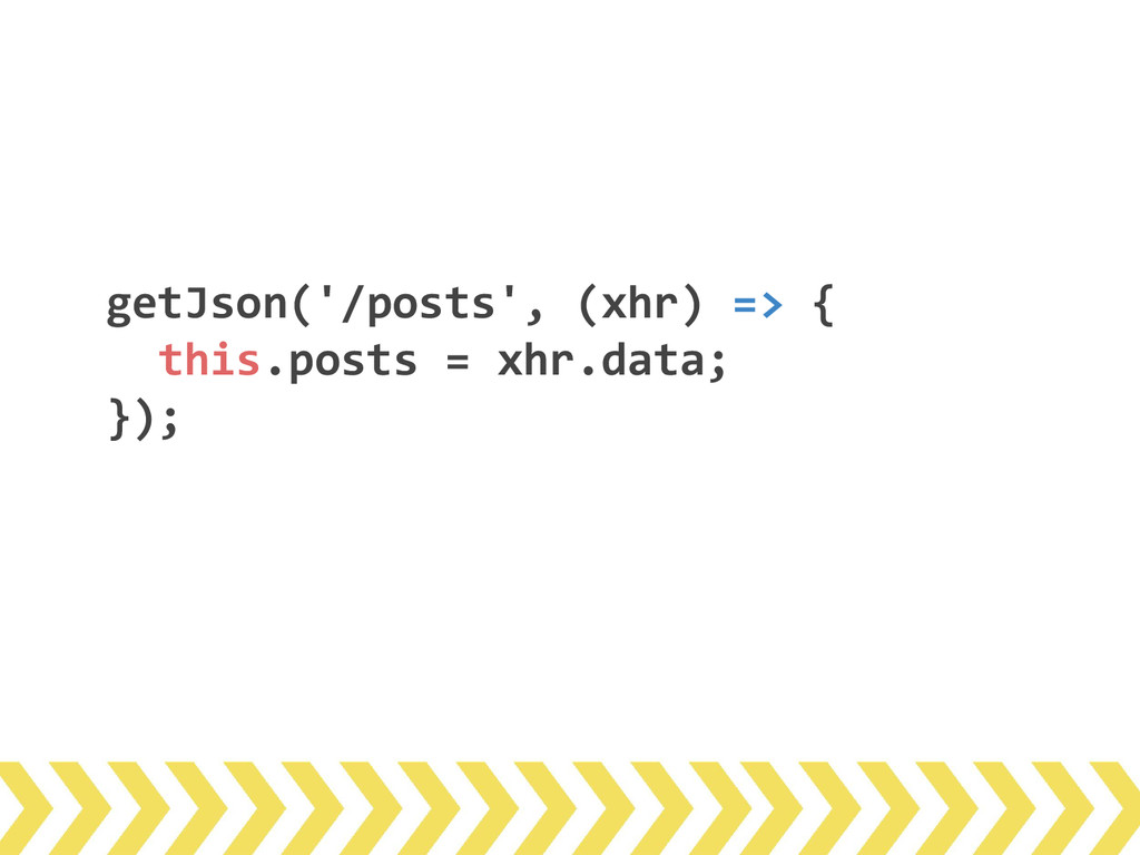 getJson('/posts', (xhr) => { this.posts = xhr.d...