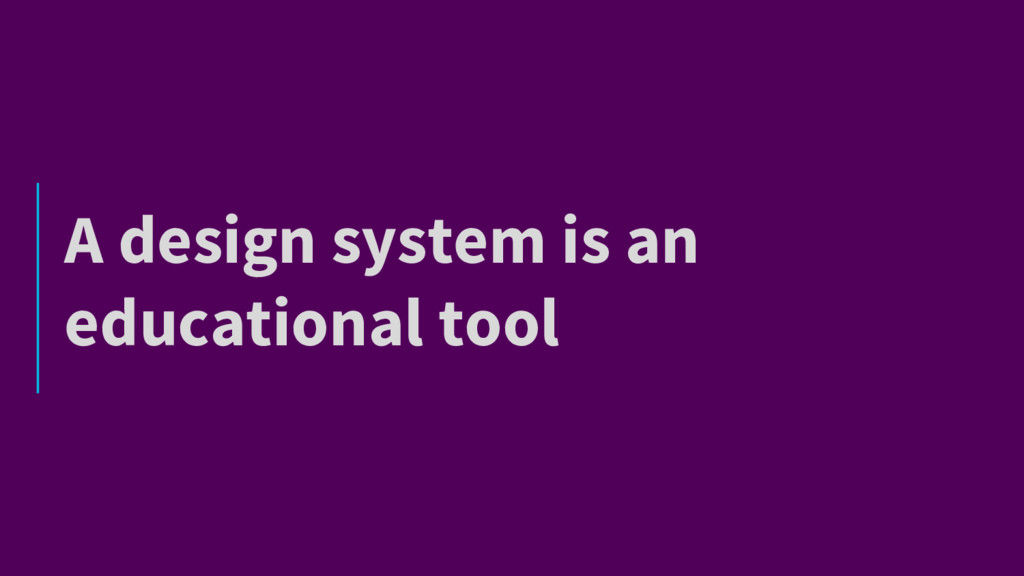 A design system is an educational tool