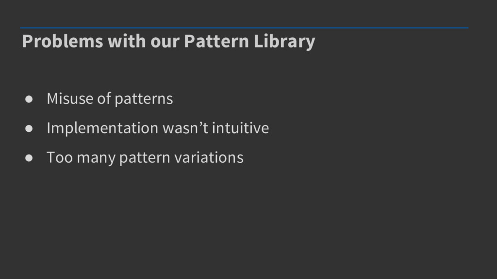Problems with our Pattern Library ● Misuse of p...