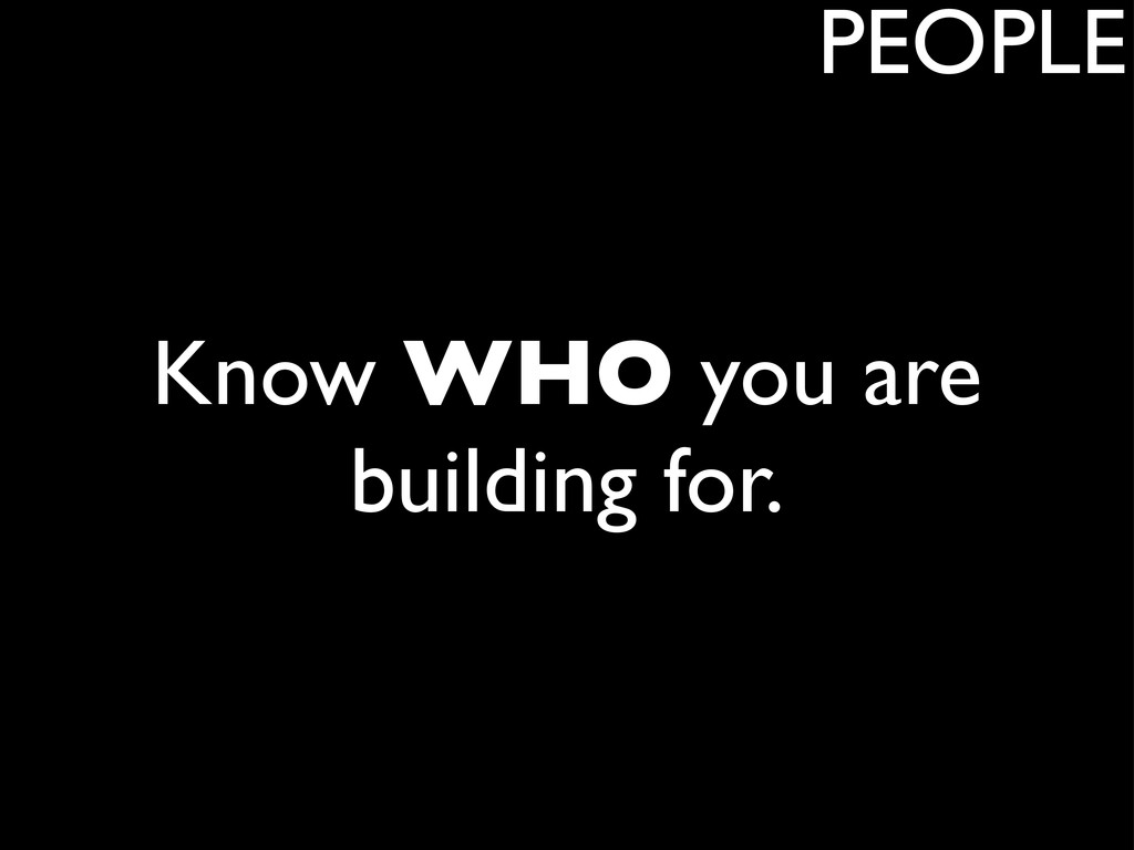 Know WHO you are building for. PEOPLE