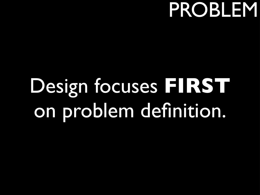 Design focuses FIRST on problem definition. PROB...