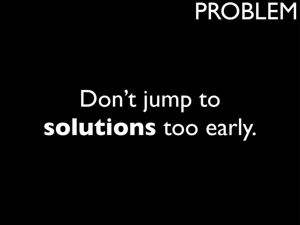 Don't jump to solutions too early. PROBLEM