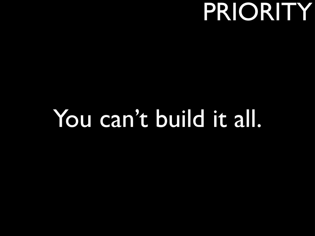 You can't build it all. PRIORITY