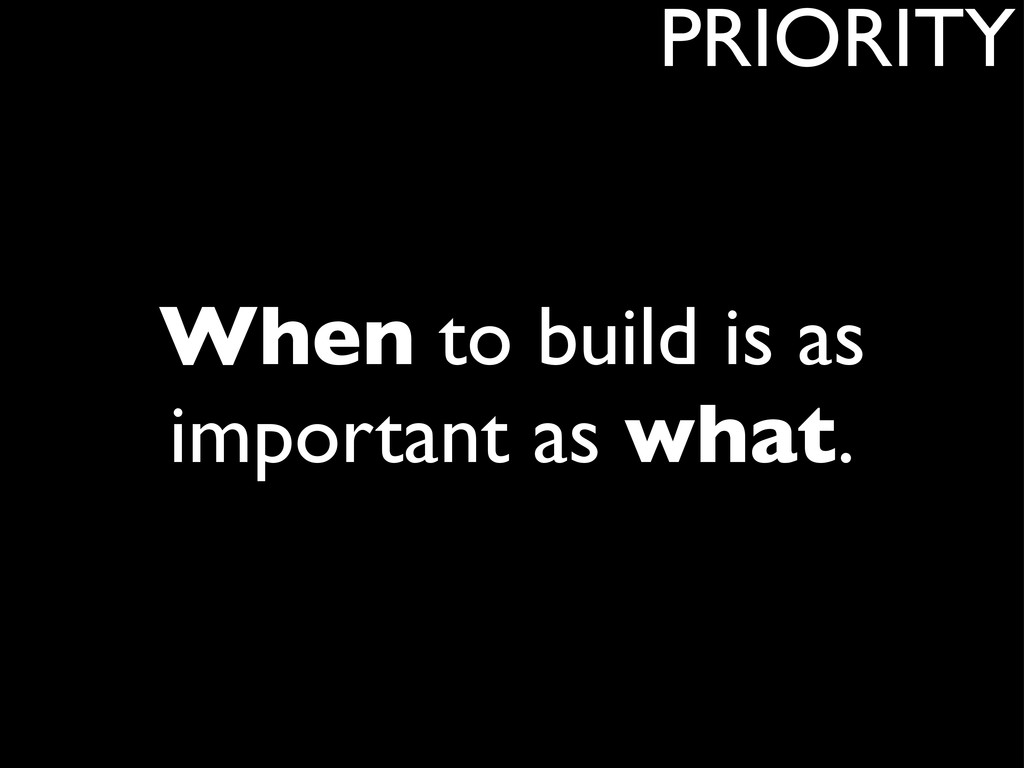 When to build is as important as what. PRIORITY