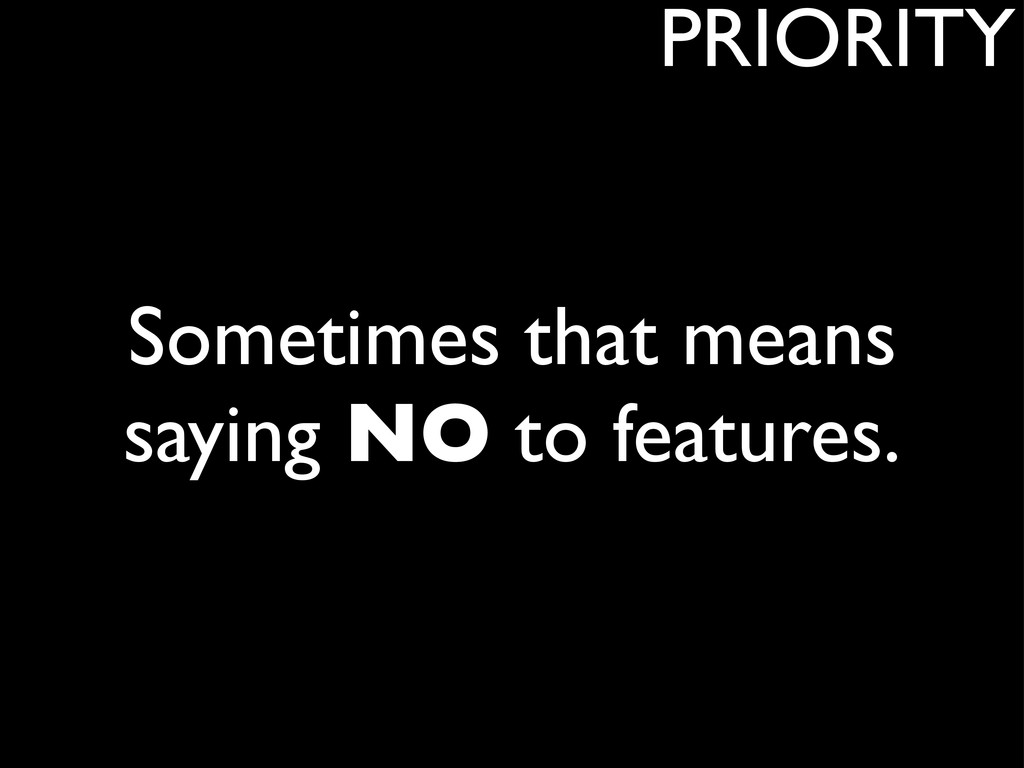 Sometimes that means saying NO to features. PRI...
