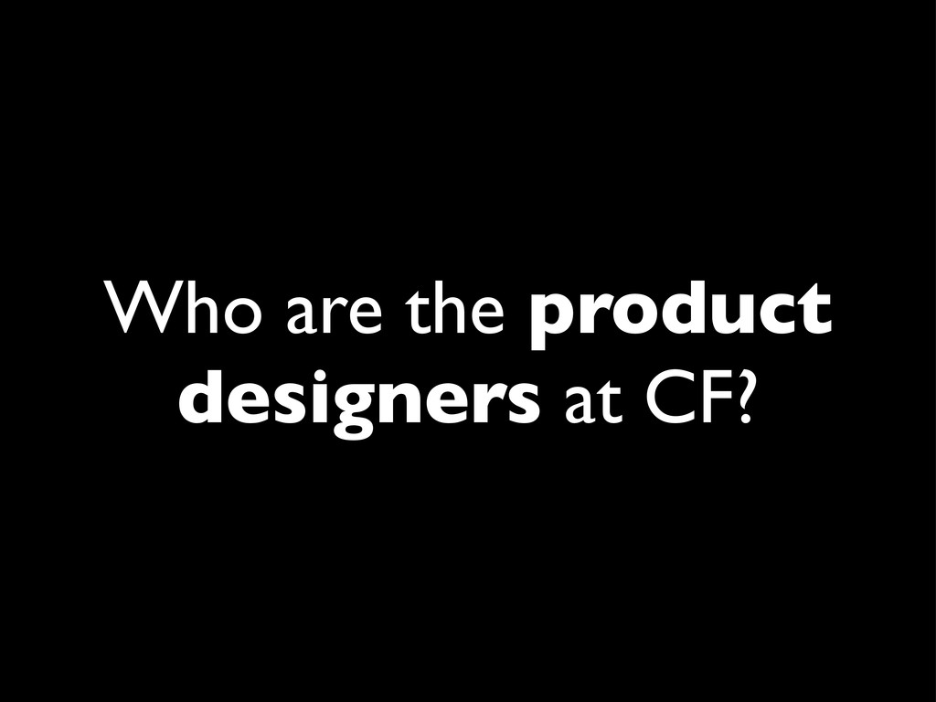 Who are the product designers at CF?