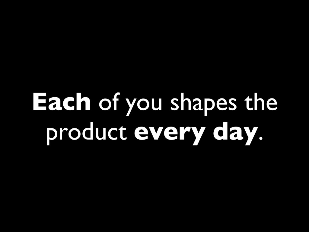 Each of you shapes the product every day.