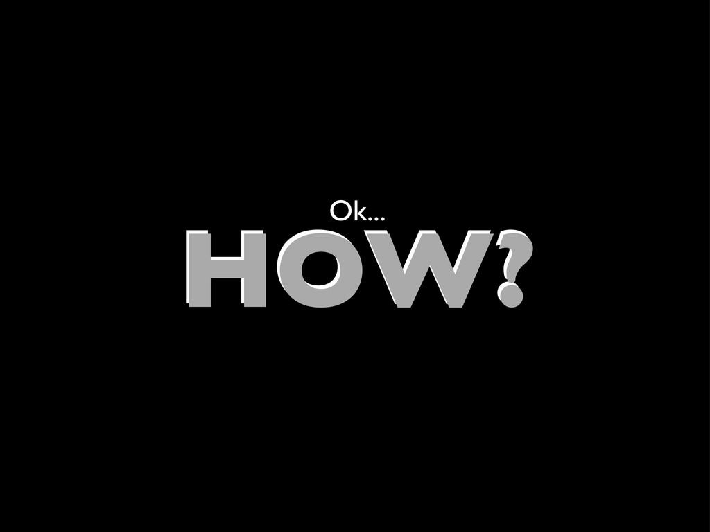 HOW? HOW? Ok...