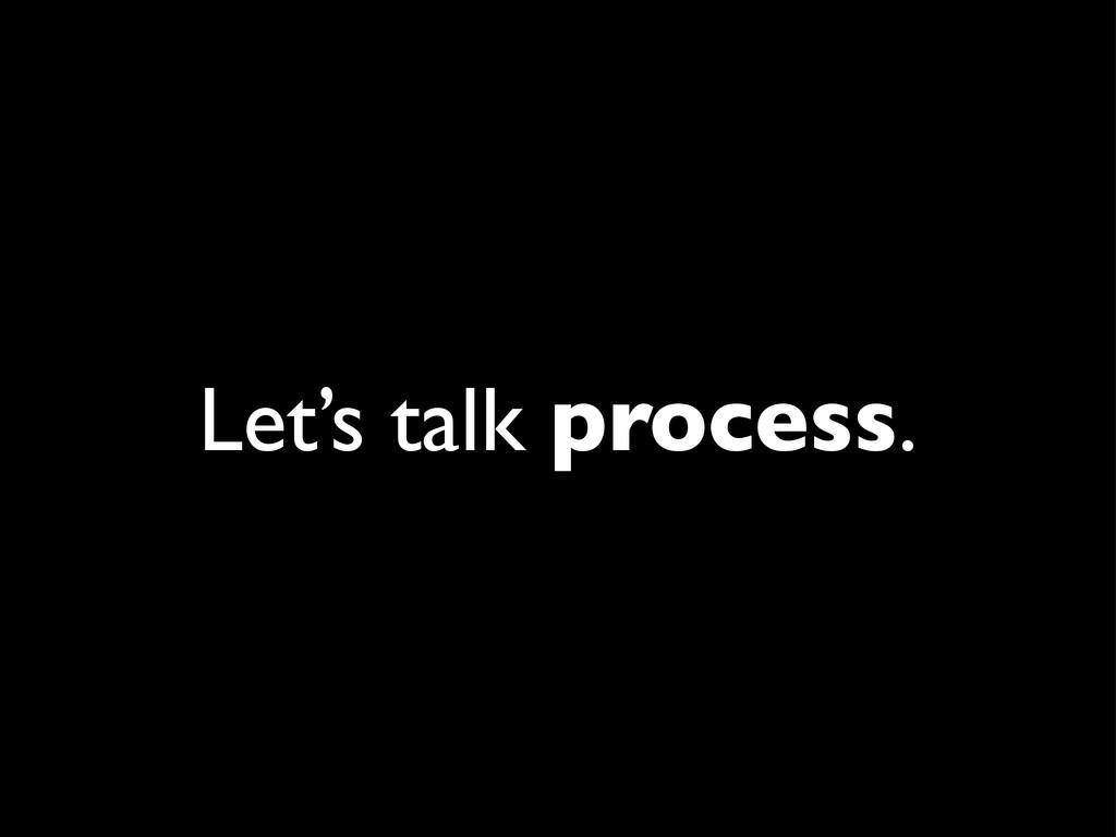 Let's talk process.