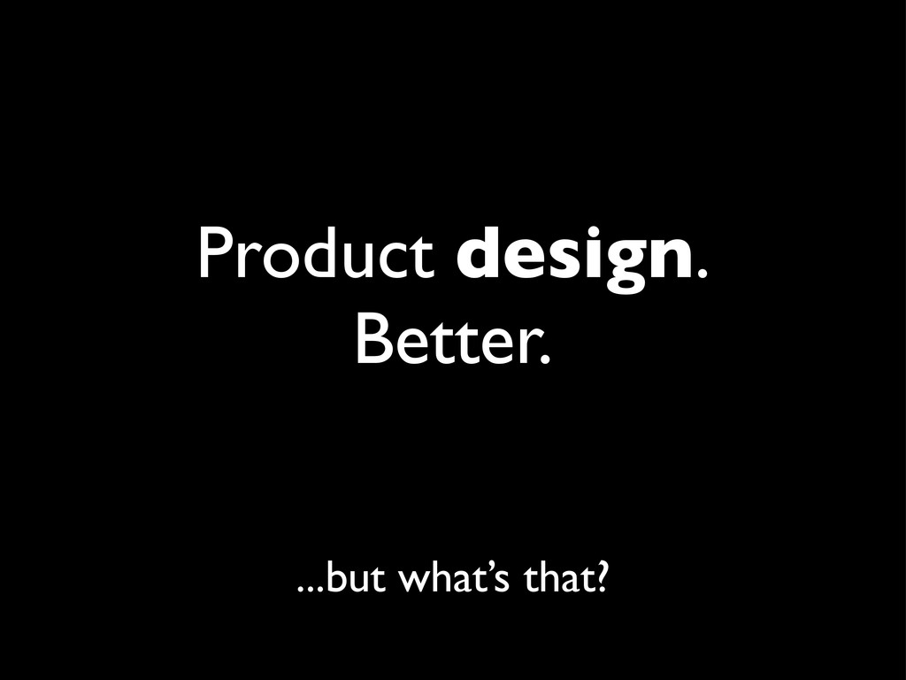 Product design. Better. ...but what's that?