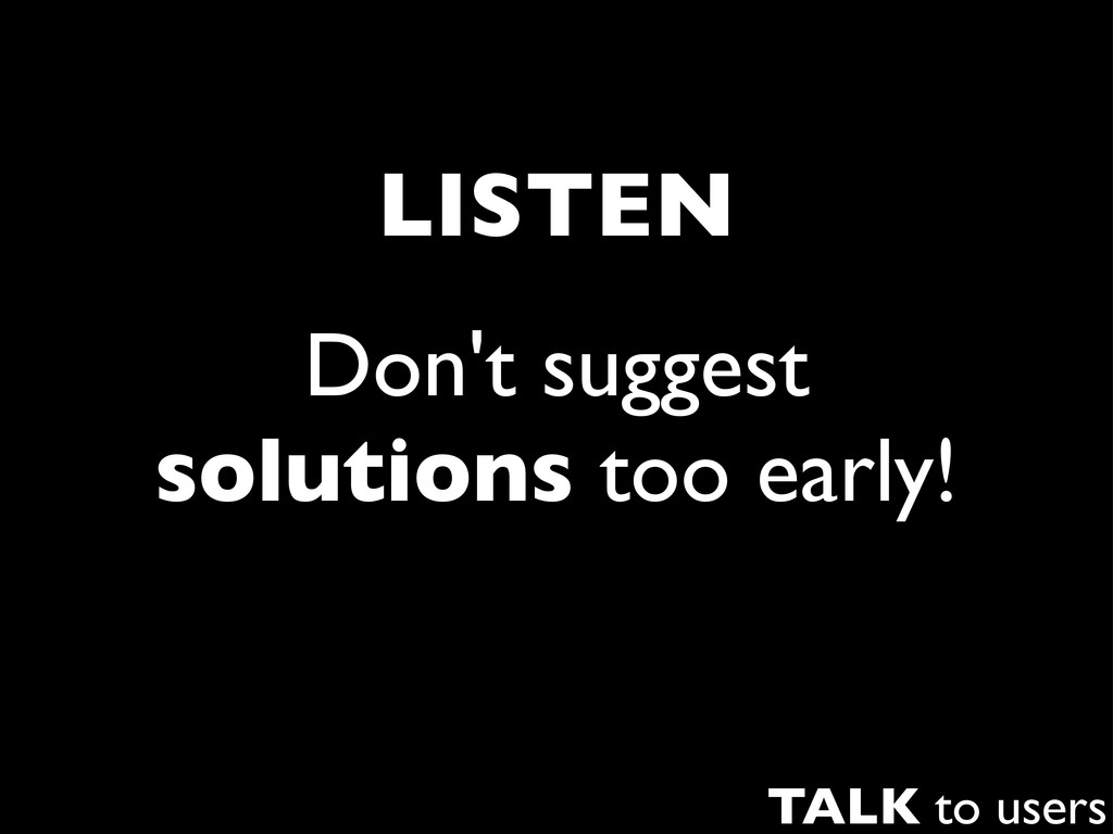 Don't suggest solutions too early! LISTEN TALK ...