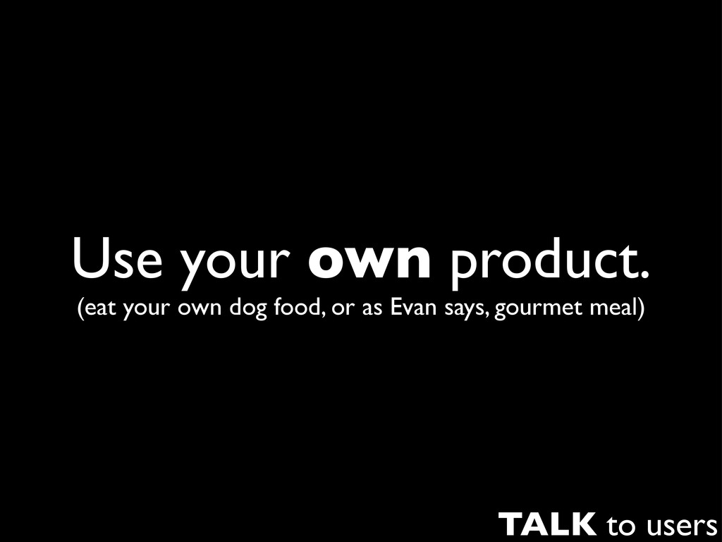 Use your own product. (eat your own dog food, o...