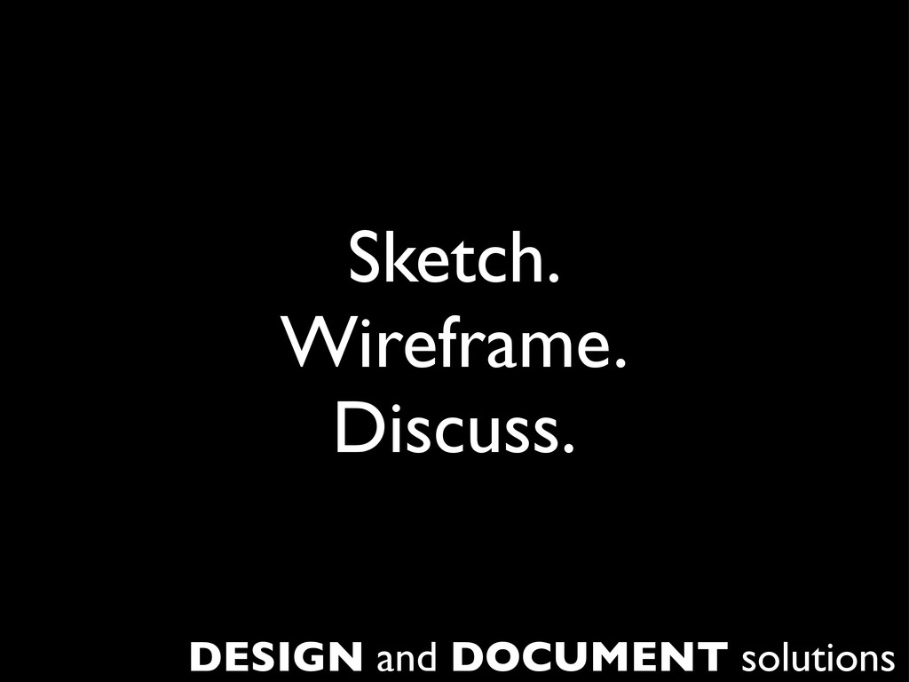 Sketch. Wireframe. Discuss. DESIGN and DOCUMENT...