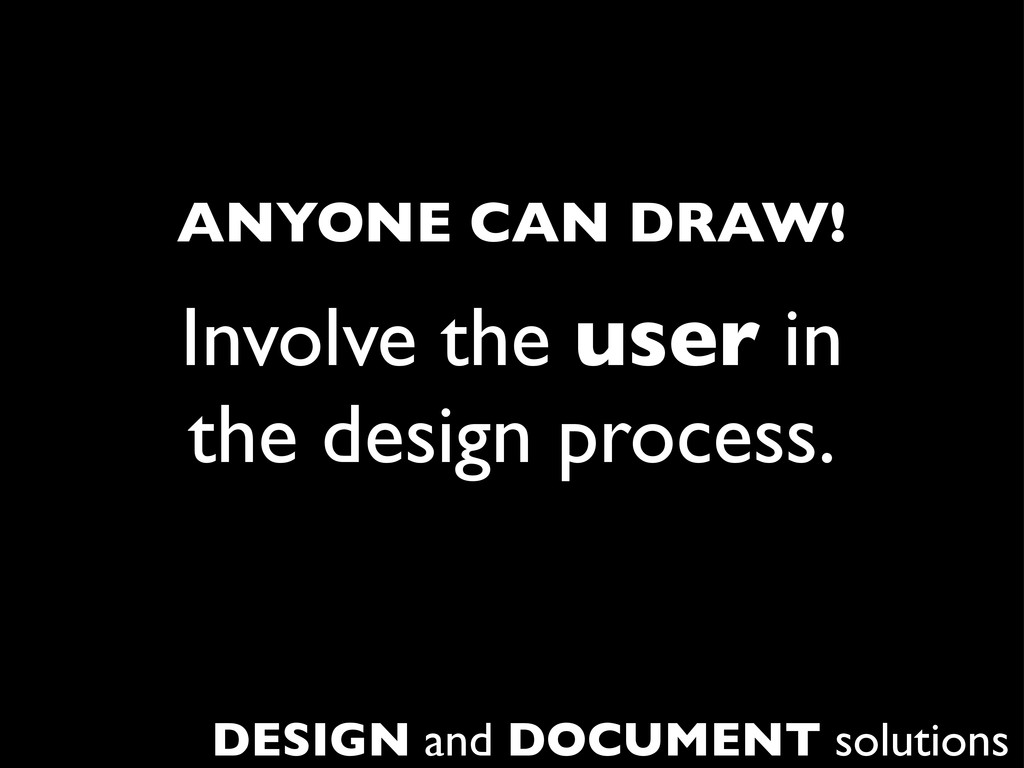 Involve the user in the design process. DESIGN ...