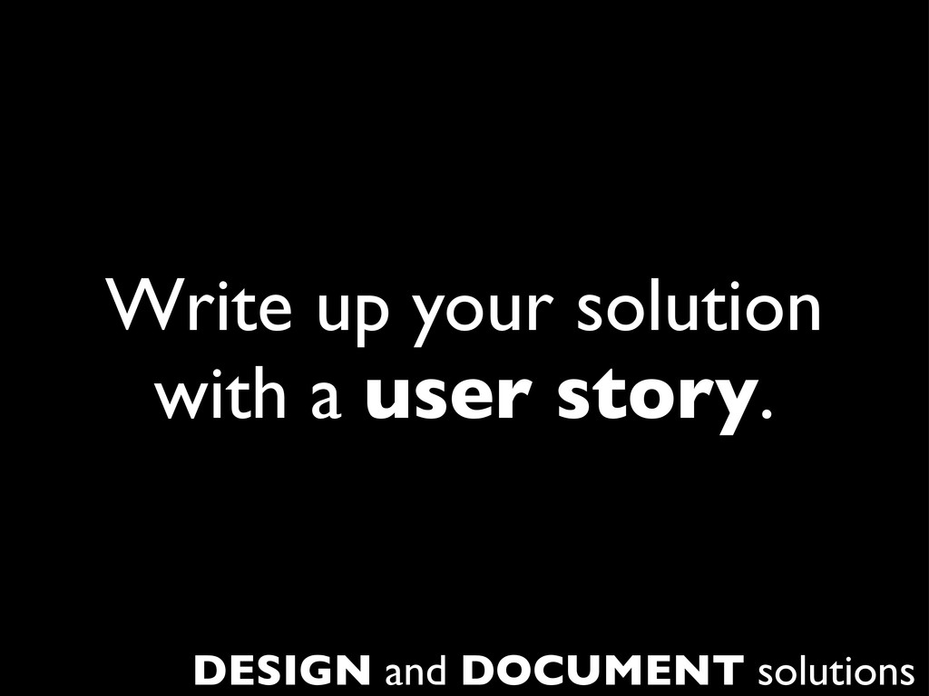 Write up your solution with a user story. DESIG...