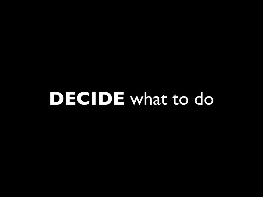 DECIDE what to do