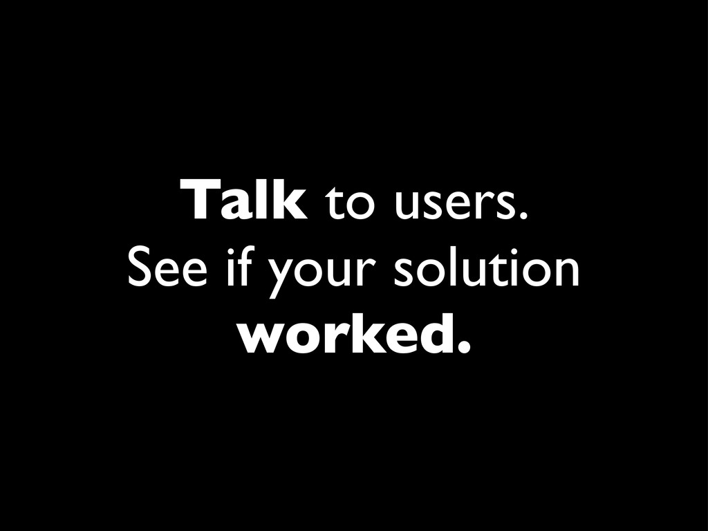Talk to users. See if your solution worked.