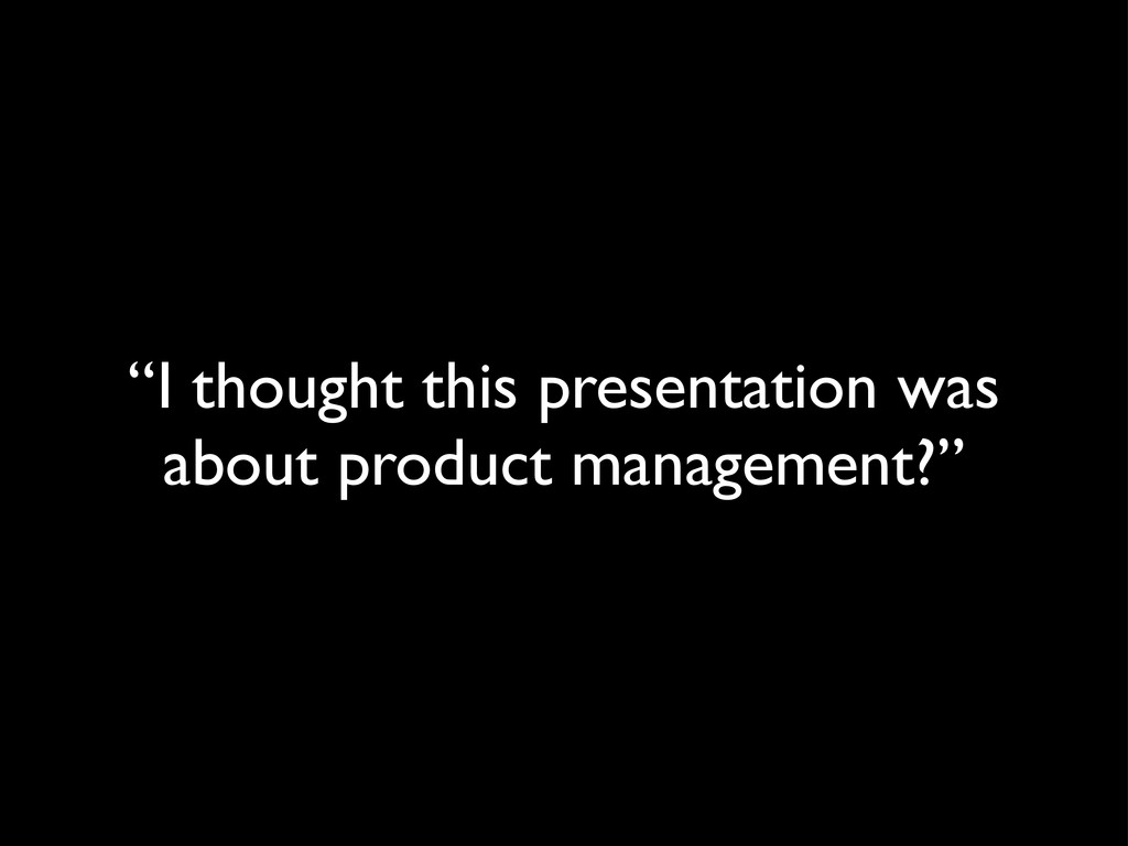 """I thought this presentation was about product ..."