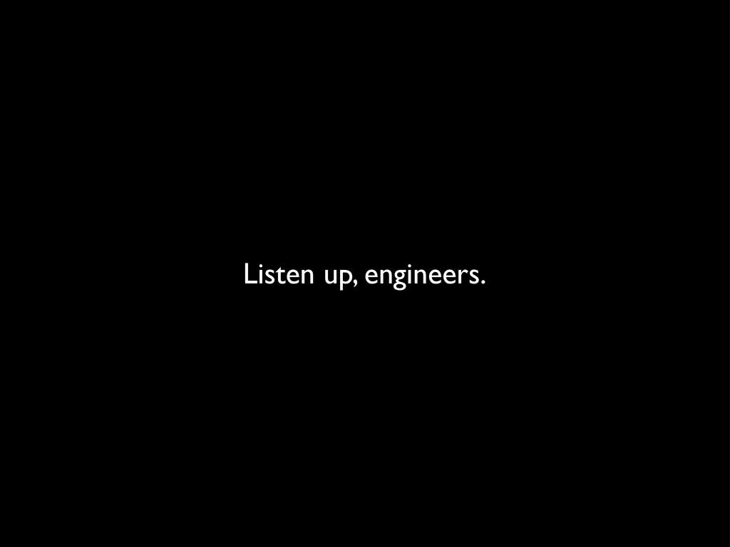 Listen up, engineers.