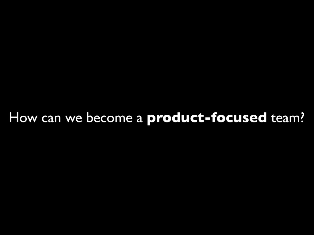 How can we become a product-focused team?