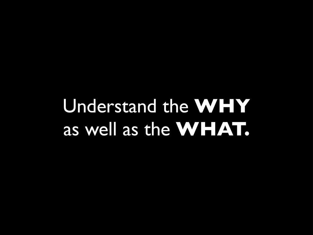 Understand the WHY as well as the WHAT.